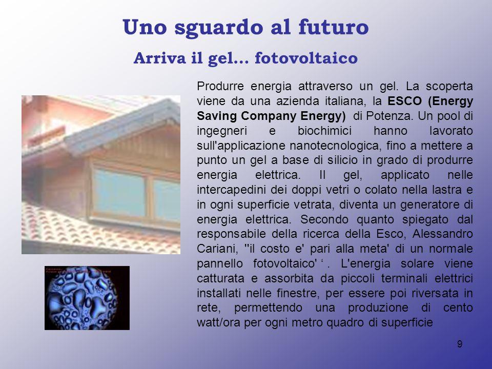 9 Uno sguardo al futuro Arriva il gel… fotovoltaico Produrre energia attraverso un gel. La scoperta viene da una azienda italiana, la ESCO (Energy Sav