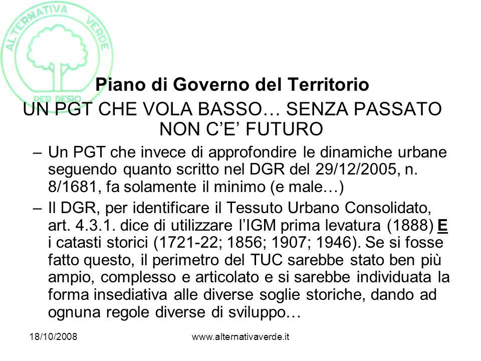 18/10/2008www.alternativaverde.it Piano di Governo del Territorio UN PGT CHE VOLA BASSO… SENZA PASSATO NON C'E' FUTURO –Un PGT che invece di approfondire le dinamiche urbane seguendo quanto scritto nel DGR del 29/12/2005, n.