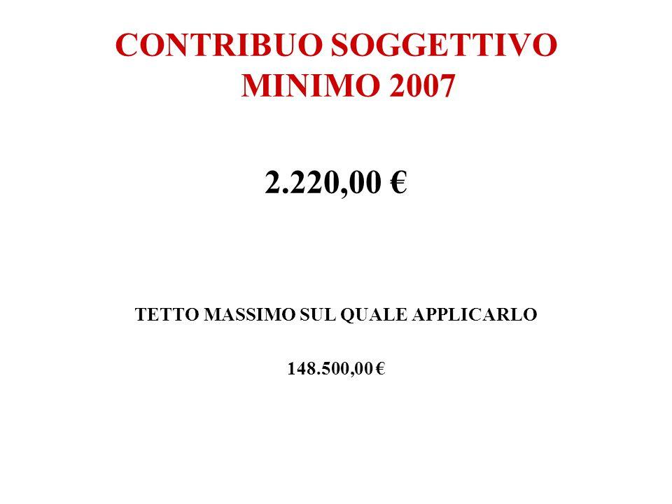 CONTRIBUO SOGGETTIVO MINIMO 2007 2.220,00 € TETTO MASSIMO SUL QUALE APPLICARLO 148.500,00 €