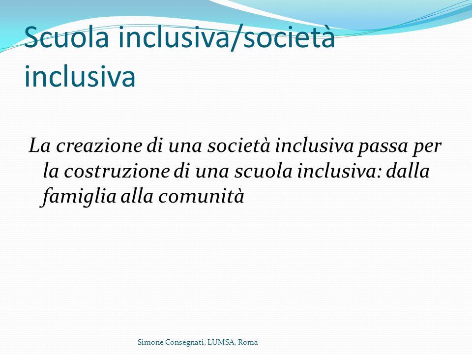 Scuola inclusiva/società inclusiva La creazione di una società inclusiva passa per la costruzione di una scuola inclusiva: dalla famiglia alla comunità Simone Consegnati, LUMSA, Roma