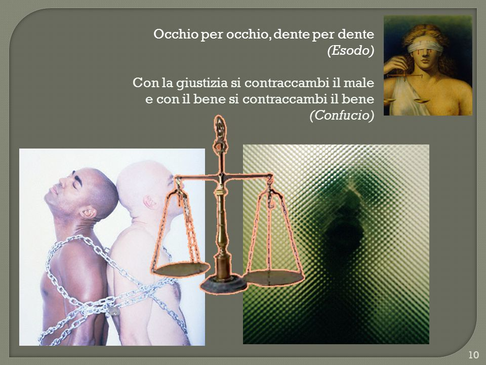 Occhio per occhio, dente per dente (Esodo) Con la giustizia si contraccambi il male e con il bene si contraccambi il bene (Confucio) 10