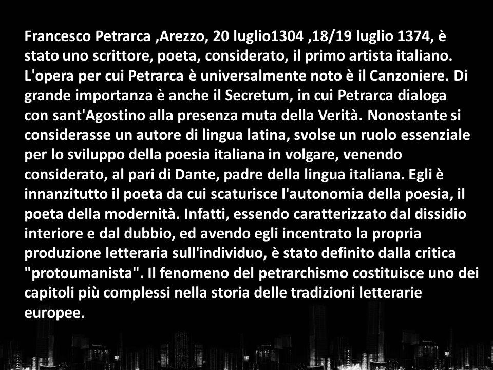 Francesco Petrarca,Arezzo, 20 luglio1304,18/19 luglio 1374, è stato uno scrittore, poeta, considerato, il primo artista italiano. L'opera per cui Petr