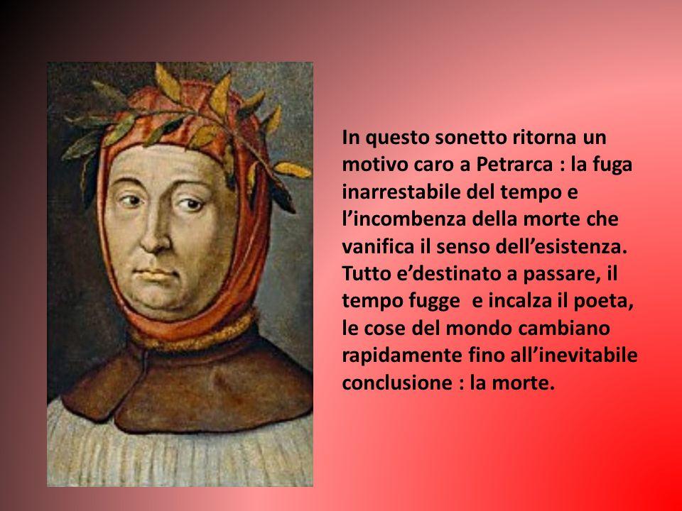 In questo sonetto ritorna un motivo caro a Petrarca : la fuga inarrestabile del tempo e l'incombenza della morte che vanifica il senso dell'esistenza.