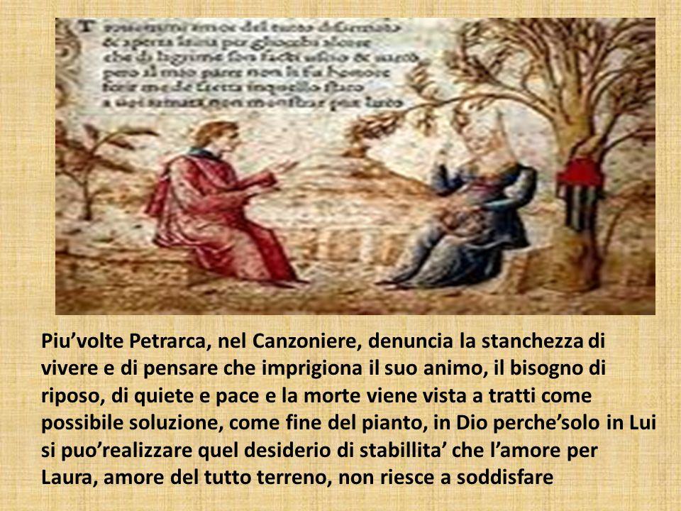 Piu'volte Petrarca, nel Canzoniere, denuncia la stanchezza di vivere e di pensare che imprigiona il suo animo, il bisogno di riposo, di quiete e pace e la morte viene vista a tratti come possibile soluzione, come fine del pianto, in Dio perche'solo in Lui si puo'realizzare quel desiderio di stabillita' che l'amore per Laura, amore del tutto terreno, non riesce a soddisfare