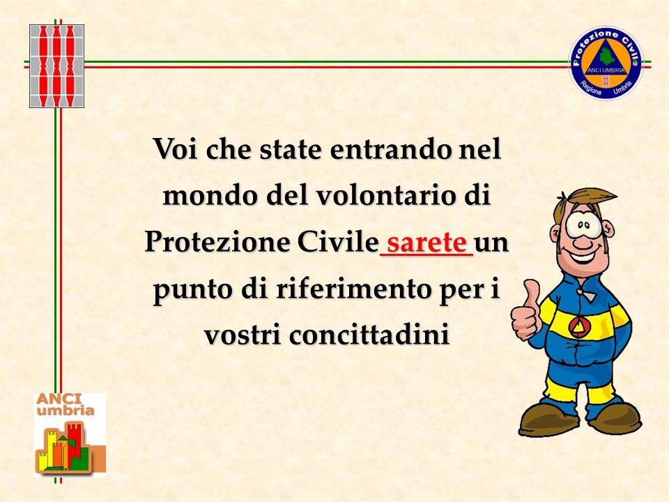 Voi che state entrando nel mondo del volontario di Protezione Civile sarete un punto di riferimento per i vostri concittadini