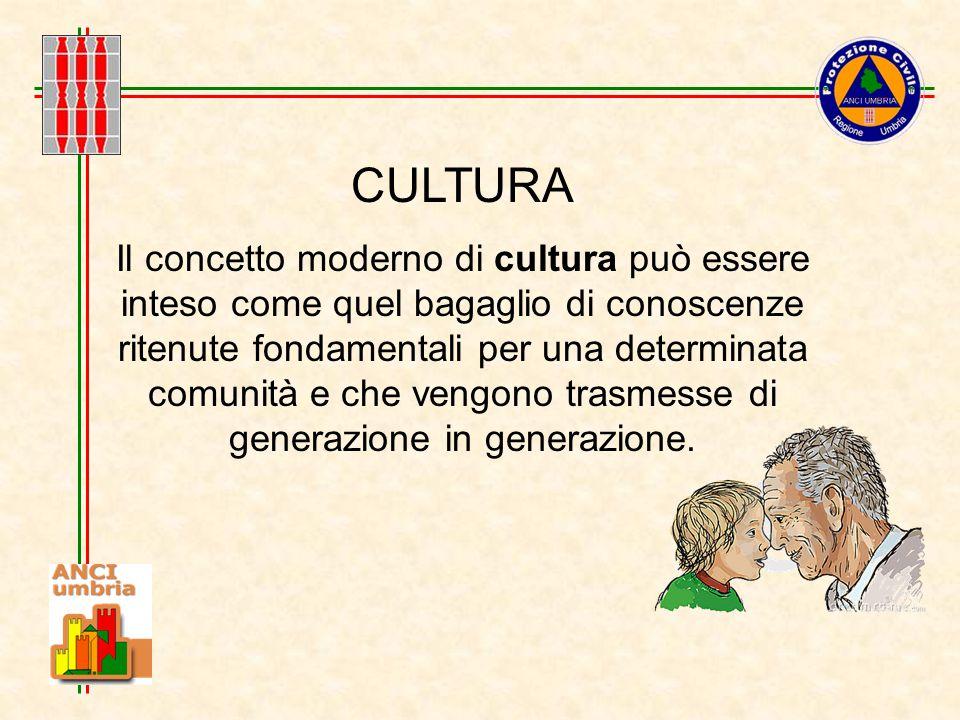 CULTURA Il concetto moderno di cultura può essere inteso come quel bagaglio di conoscenze ritenute fondamentali per una determinata comunità e che vengono trasmesse di generazione in generazione.