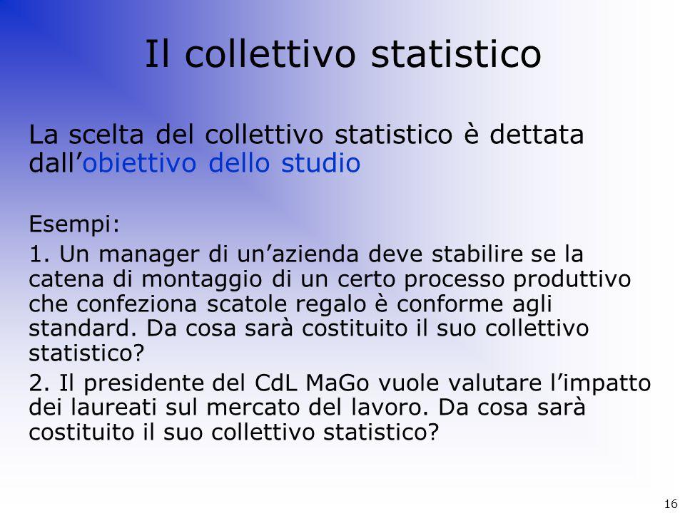 Il collettivo statistico La scelta del collettivo statistico è dettata dall'obiettivo dello studio Esempi: 1. Un manager di un'azienda deve stabilire
