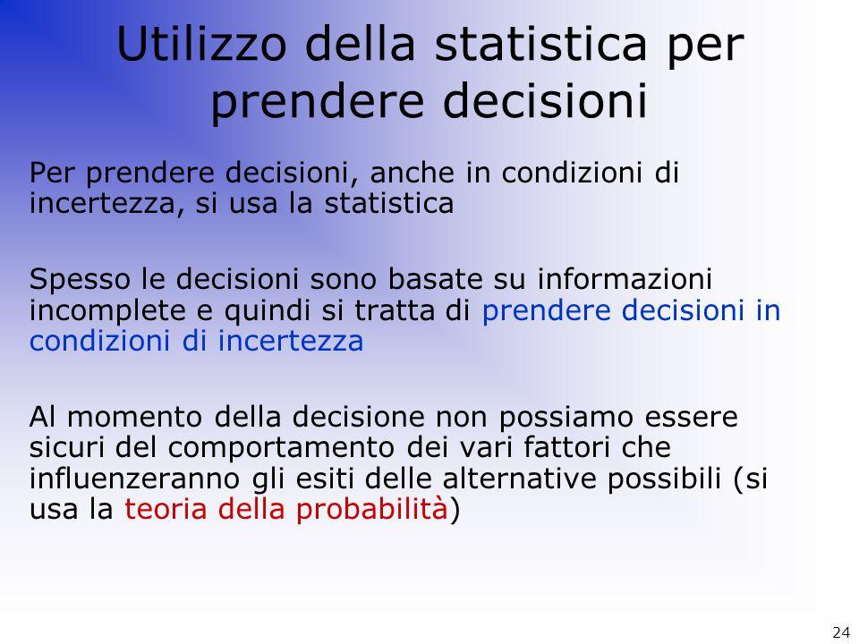 Per prendere decisioni, anche in condizioni di incertezza, si usa la statistica Spesso le decisioni sono basate su informazioni incomplete e quindi si
