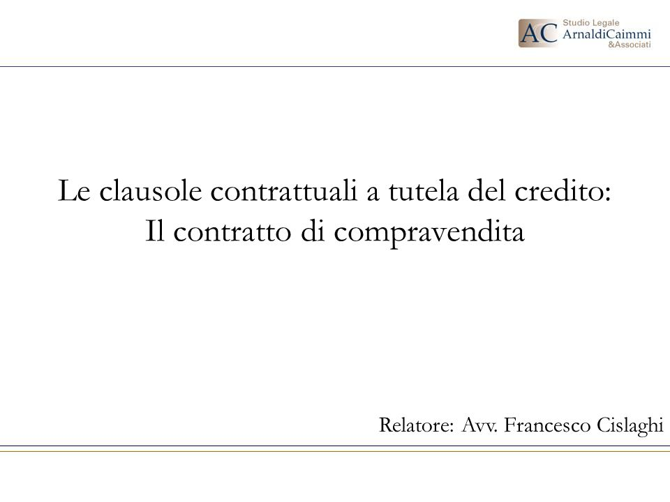 Le clausole contrattuali a tutela del credito: Il contratto di compravendita Relatore: Avv. Francesco Cislaghi