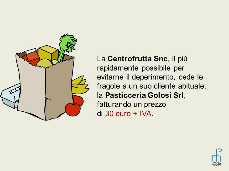 La Centrofrutta Snc, il più rapidamente possibile per evitarne il deperimento, cede le fragole a un suo cliente abituale, la Pasticceria Golosi Srl, f