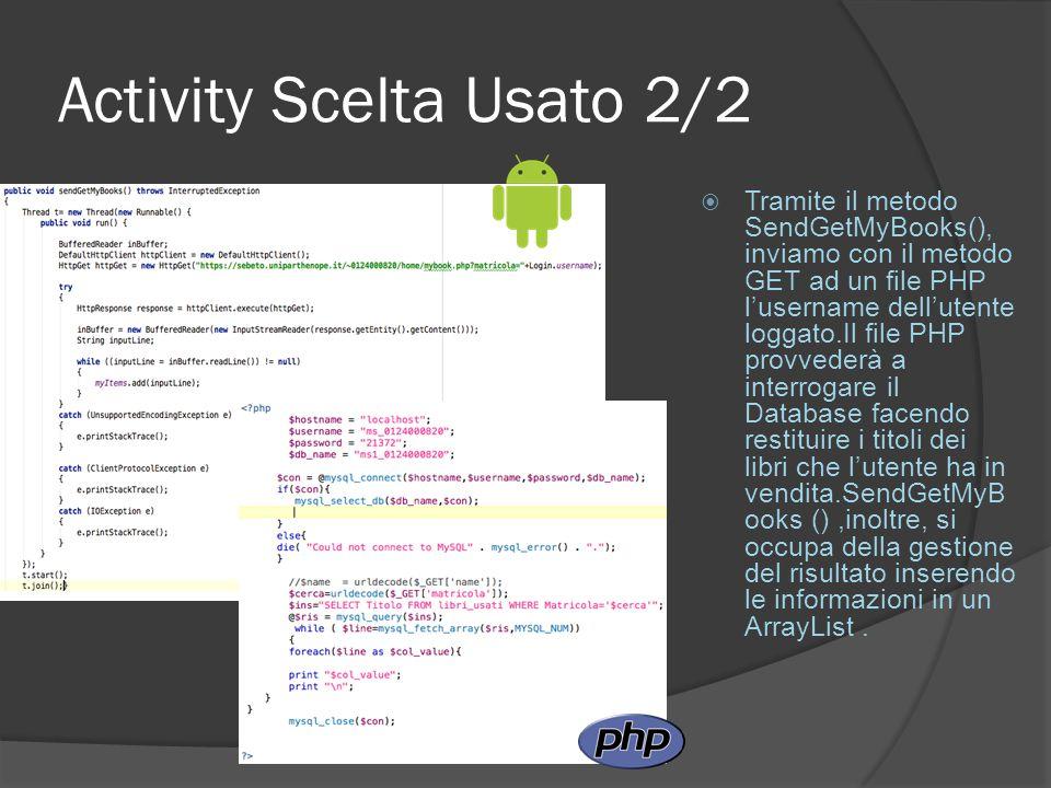 Activity Scelta Usato 2/2  Tramite il metodo SendGetMyBooks(), inviamo con il metodo GET ad un file PHP l'username dell'utente loggato.Il file PHP provvederà a interrogare il Database facendo restituire i titoli dei libri che l'utente ha in vendita.SendGetMyB ooks (),inoltre, si occupa della gestione del risultato inserendo le informazioni in un ArrayList.