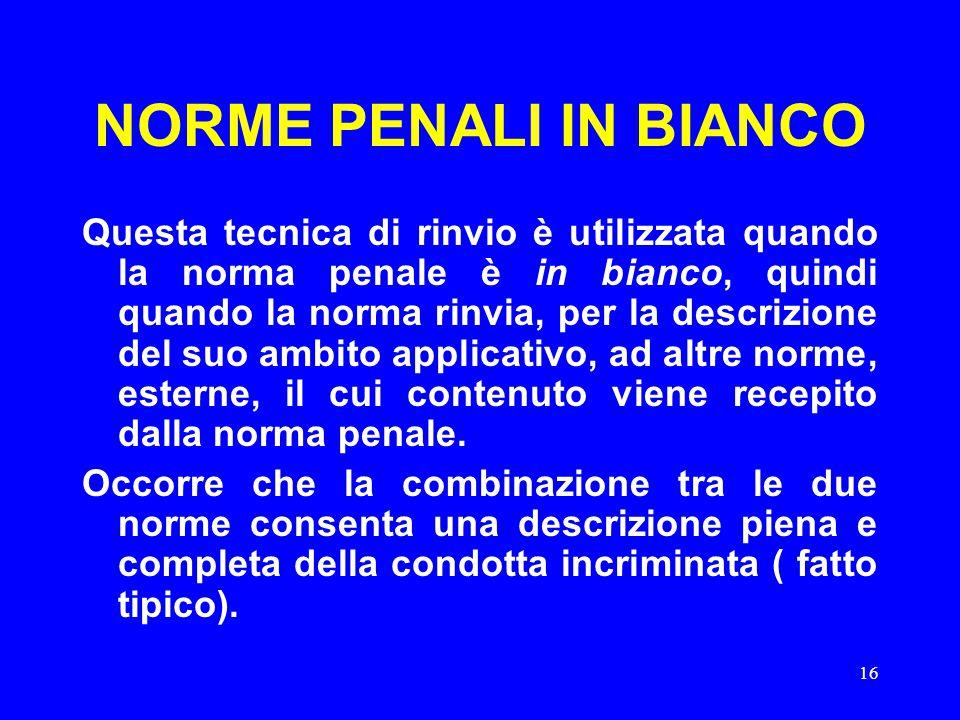 16 NORME PENALI IN BIANCO Questa tecnica di rinvio è utilizzata quando la norma penale è in bianco, quindi quando la norma rinvia, per la descrizione