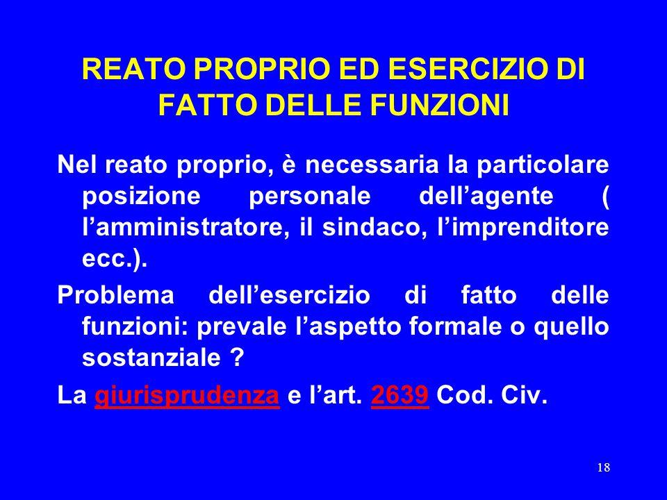 18 REATO PROPRIO ED ESERCIZIO DI FATTO DELLE FUNZIONI Nel reato proprio, è necessaria la particolare posizione personale dell'agente ( l'amministratore, il sindaco, l'imprenditore ecc.).