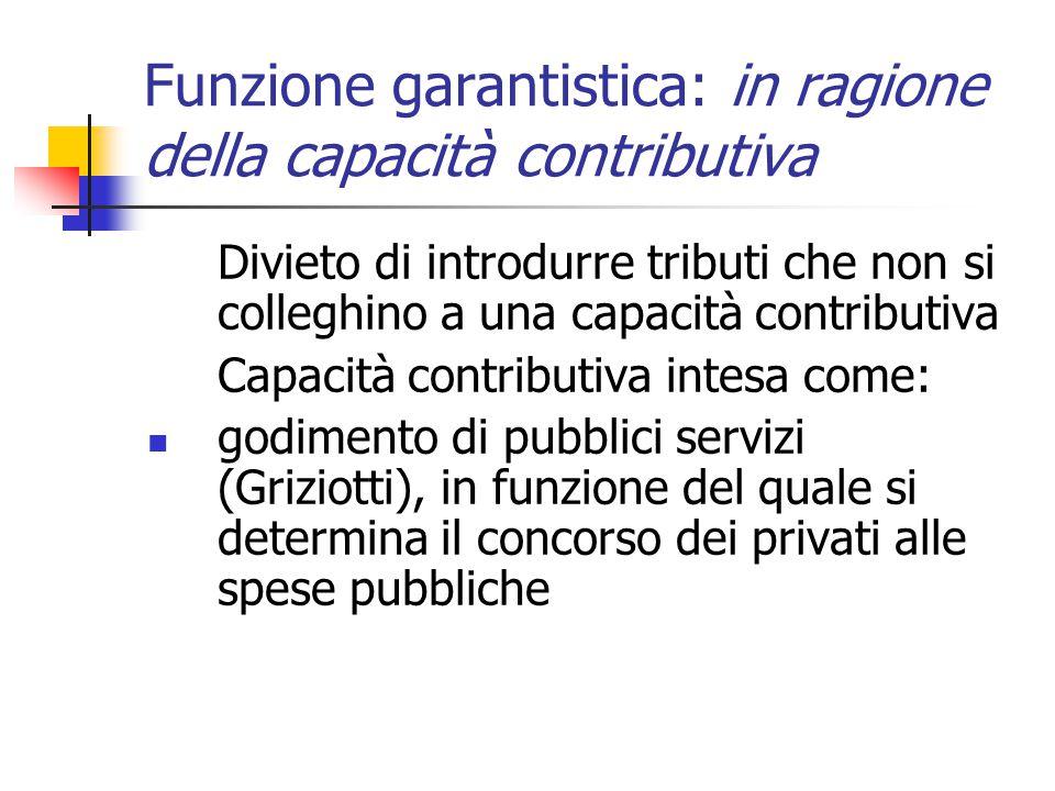 Funzione garantistica: in ragione della capacità contributiva Divieto di introdurre tributi che non si colleghino a una capacità contributiva Capacità