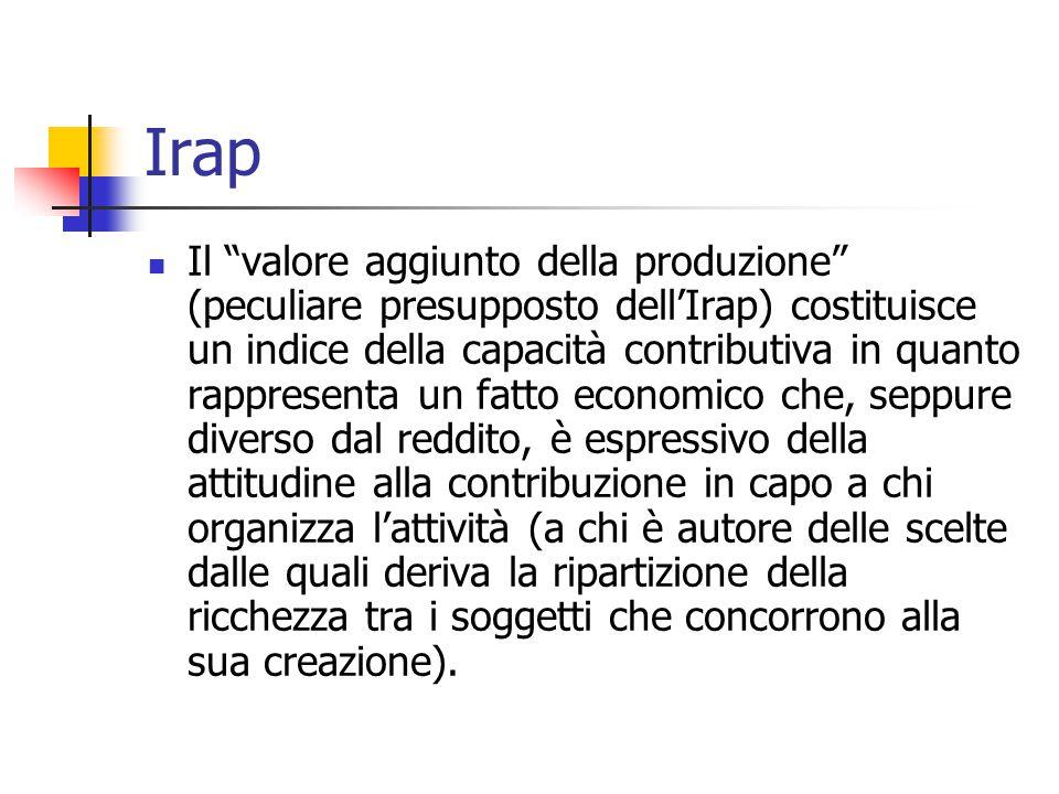 """Irap Il """"valore aggiunto della produzione"""" (peculiare presupposto dell'Irap) costituisce un indice della capacità contributiva in quanto rappresenta u"""
