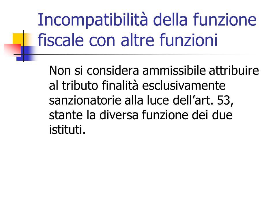 Incompatibilità della funzione fiscale con altre funzioni Non si considera ammissibile attribuire al tributo finalità esclusivamente sanzionatorie all