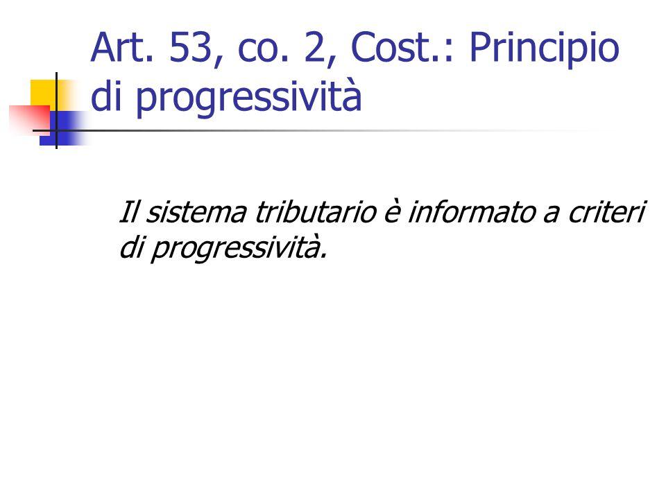 Art. 53, co. 2, Cost.: Principio di progressività Il sistema tributario è informato a criteri di progressività.