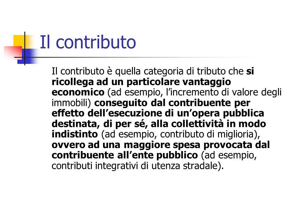 Il contributo Il contributo è quella categoria di tributo che si ricollega ad un particolare vantaggio economico (ad esempio, l'incremento di valore d
