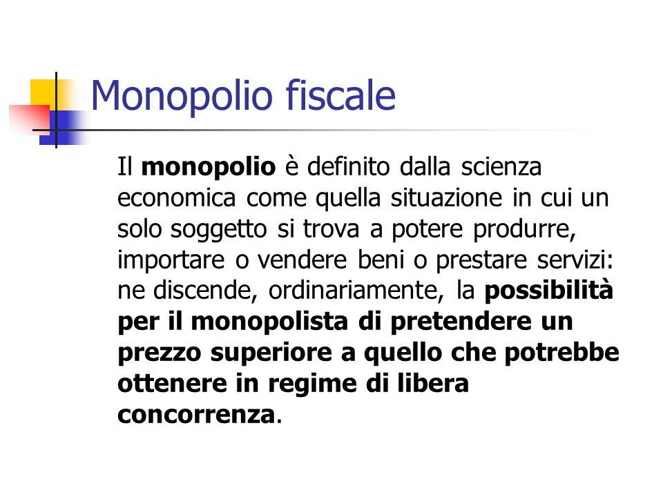 Monopolio fiscale Il monopolio è definito dalla scienza economica come quella situazione in cui un solo soggetto si trova a potere produrre, importare