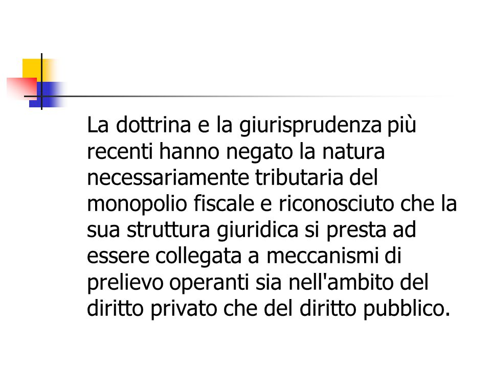 La dottrina e la giurisprudenza più recenti hanno negato la natura necessariamente tributaria del monopolio fiscale e riconosciuto che la sua struttur