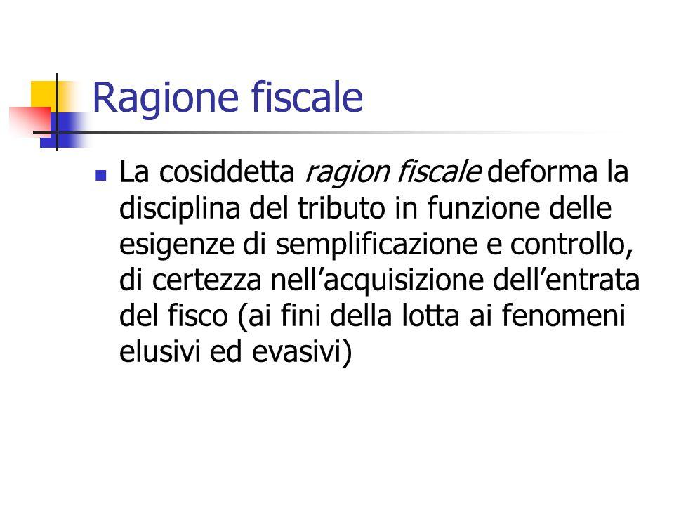 Ragione fiscale La cosiddetta ragion fiscale deforma la disciplina del tributo in funzione delle esigenze di semplificazione e controllo, di certezza