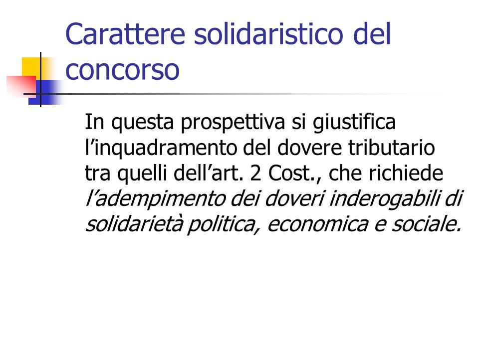 Carattere solidaristico del concorso In questa prospettiva si giustifica l'inquadramento del dovere tributario tra quelli dell'art. 2 Cost., che richi