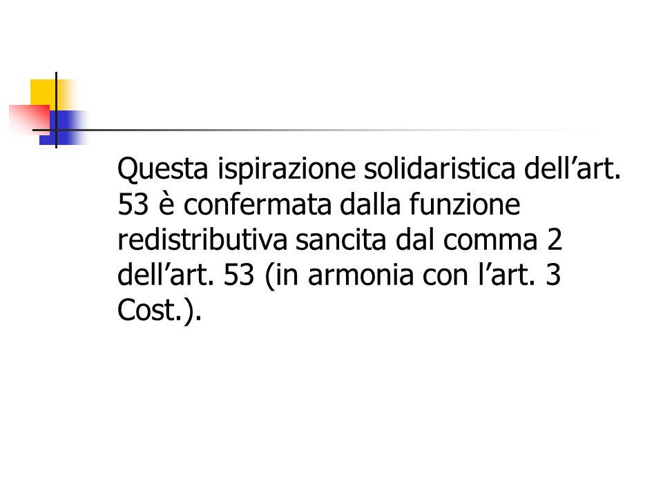 Questa ispirazione solidaristica dell'art. 53 è confermata dalla funzione redistributiva sancita dal comma 2 dell'art. 53 (in armonia con l'art. 3 Cos