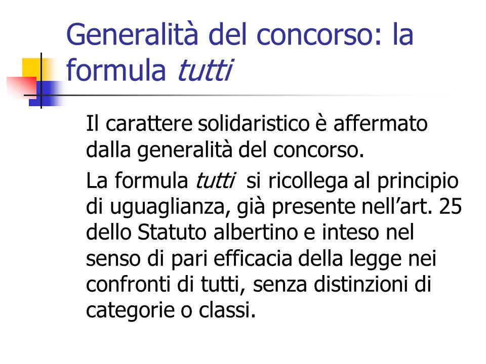 Generalità del concorso: la formula tutti Il carattere solidaristico è affermato dalla generalità del concorso. La formula tutti si ricollega al princ