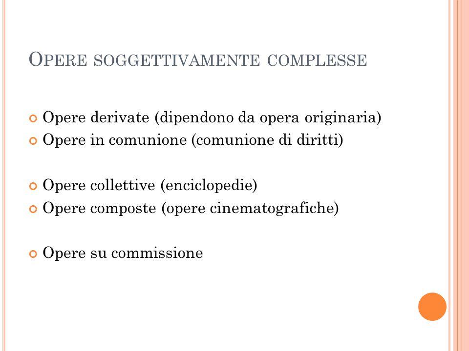 O PERE SOGGETTIVAMENTE COMPLESSE Opere derivate (dipendono da opera originaria) Opere in comunione (comunione di diritti) Opere collettive (encicloped