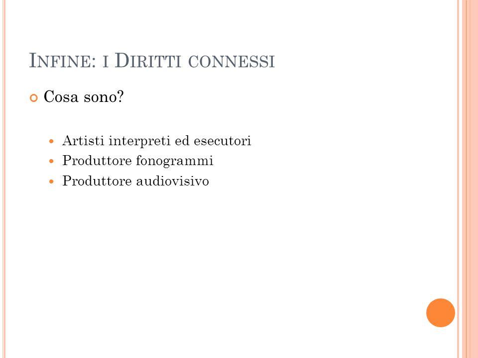 I NFINE : I D IRITTI CONNESSI Cosa sono? Artisti interpreti ed esecutori Produttore fonogrammi Produttore audiovisivo
