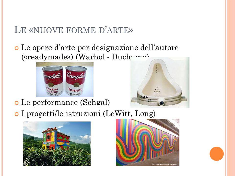 L E « NUOVE FORME D ' ARTE » Le opere d'arte per designazione dell'autore («readymade») (Warhol - Duchamp) Le performance (Sehgal) I progetti/le istru