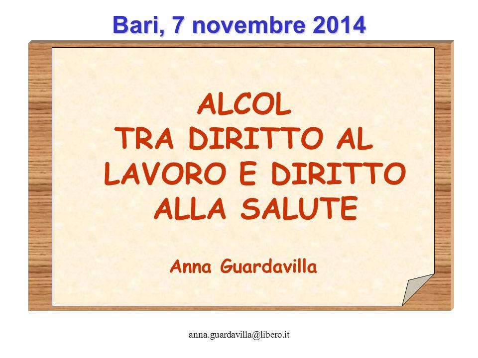 anna.guardavilla@libero.it Bari, 7 novembre 2014 ALCOL TRA DIRITTO AL LAVORO E DIRITTO ALLA SALUTE Anna Guardavilla