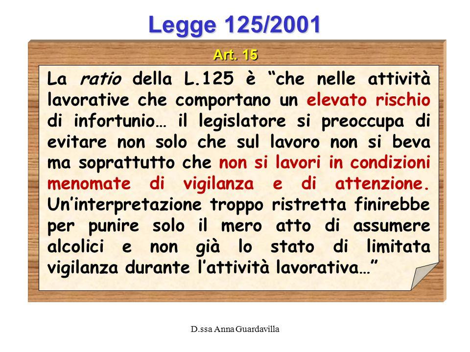 """D.ssa Anna Guardavilla Legge 125/2001 Art. 15 La ratio della L.125 è """"che nelle attività lavorative che comportano un elevato rischio di infortunio… i"""