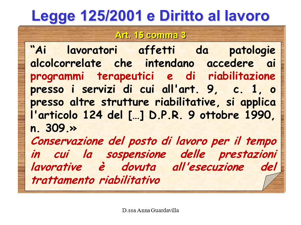 """D.ssa Anna Guardavilla Legge 125/2001 e Diritto al lavoro Art. 15 comma 3 """"Ai lavoratori affetti da patologie alcolcorrelate che intendano accedere ai"""