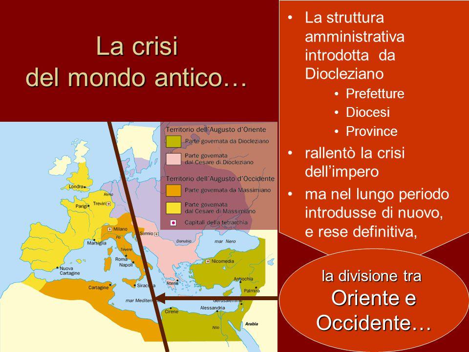 La struttura amministrativa introdotta da Diocleziano Prefetture Diocesi Province rallentò la crisi dell'impero ma nel lungo periodo introdusse di nuovo, e rese definitiva, La crisi del mondo antico… la divisione tra Oriente e Occidente…