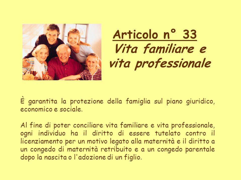 Articolo n° 33 Vita familiare e vita professionale È garantita la protezione della famiglia sul piano giuridico, economico e sociale. Al fine di poter