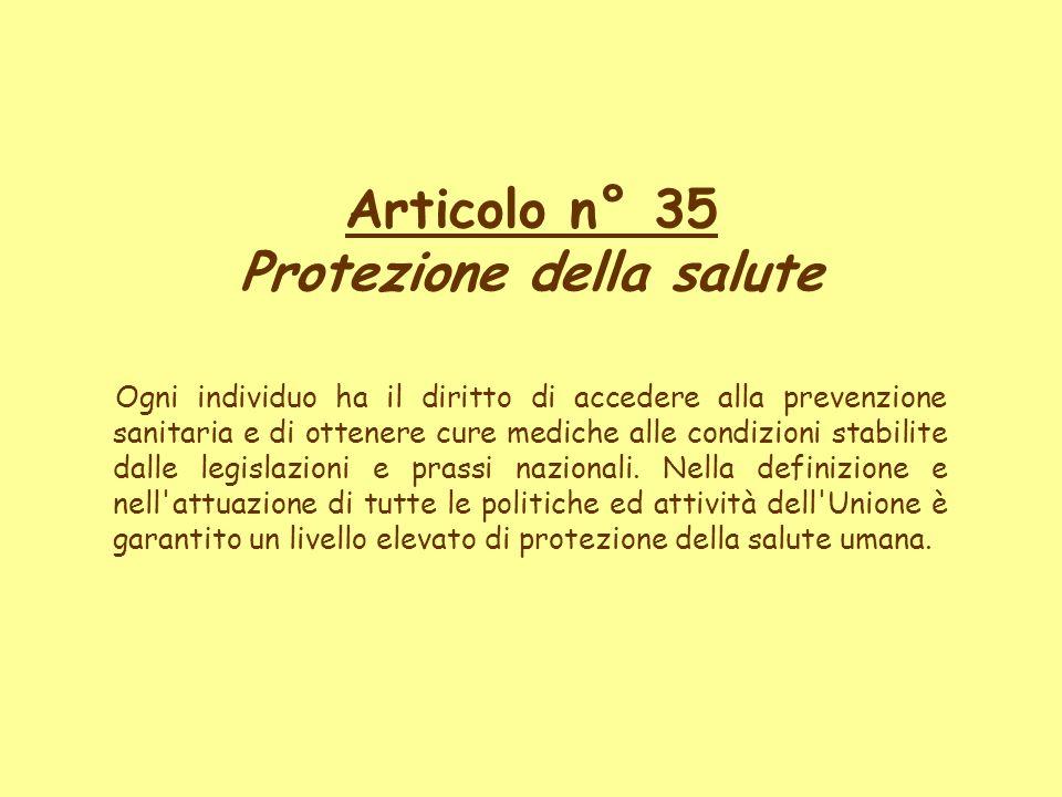 Articolo n° 35 Protezione della salute Ogni individuo ha il diritto di accedere alla prevenzione sanitaria e di ottenere cure mediche alle condizioni