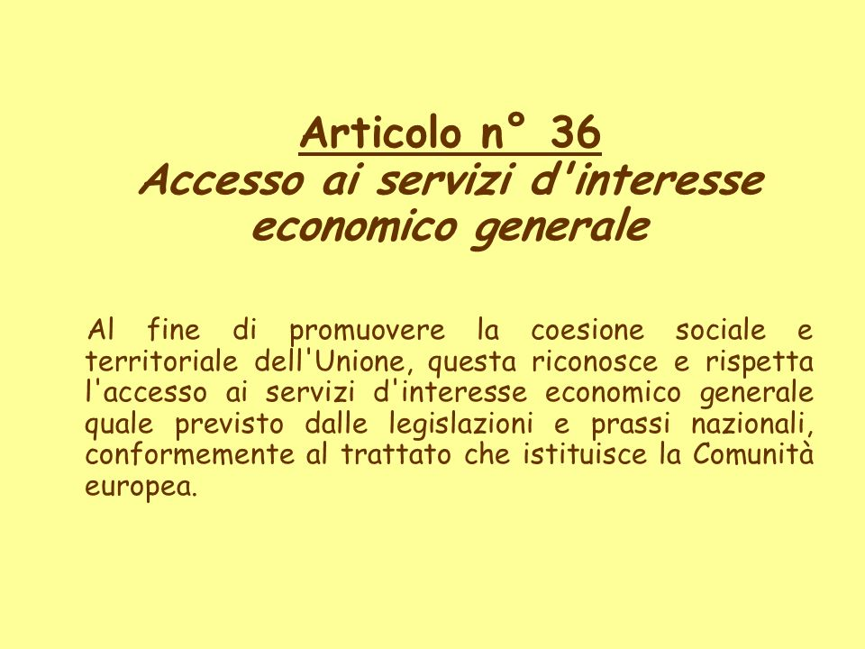 Articolo n° 36 Accesso ai servizi d'interesse economico generale Al fine di promuovere la coesione sociale e territoriale dell'Unione, questa riconosc