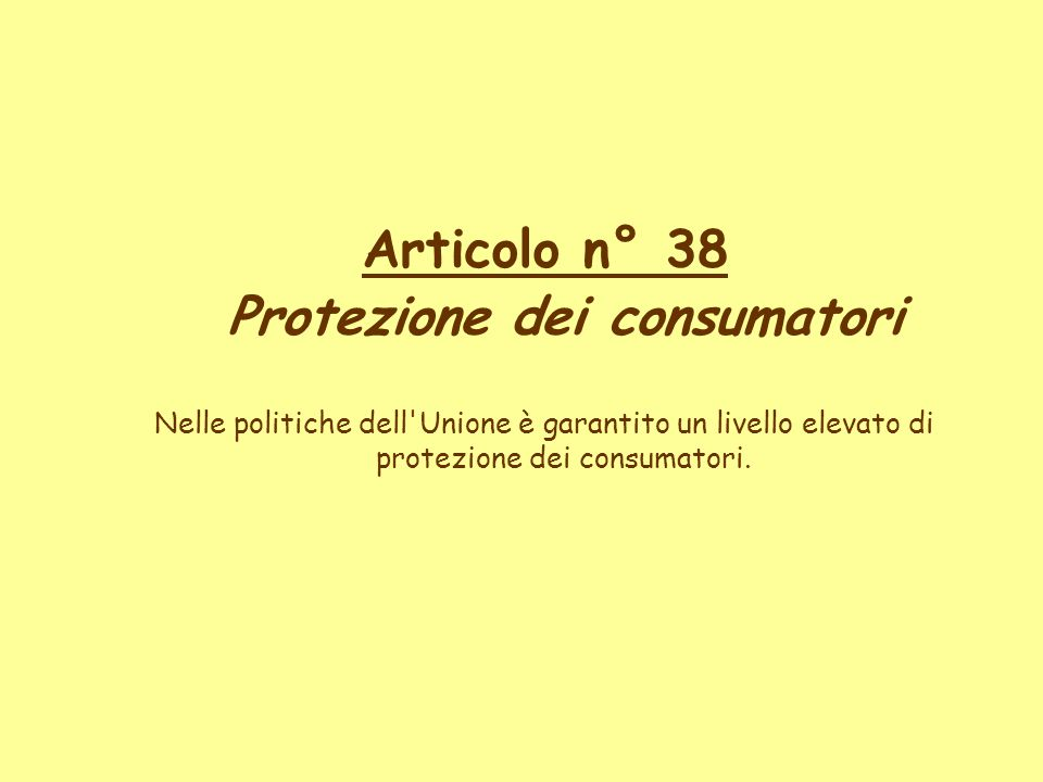 Articolo n° 38 Protezione dei consumatori Nelle politiche dell'Unione è garantito un livello elevato di protezione dei consumatori.