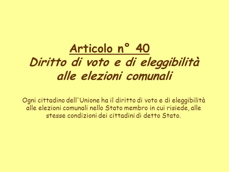 Articolo n° 40 Diritto di voto e di eleggibilità alle elezioni comunali Ogni cittadino dell'Unione ha il diritto di voto e di eleggibilità alle elezio
