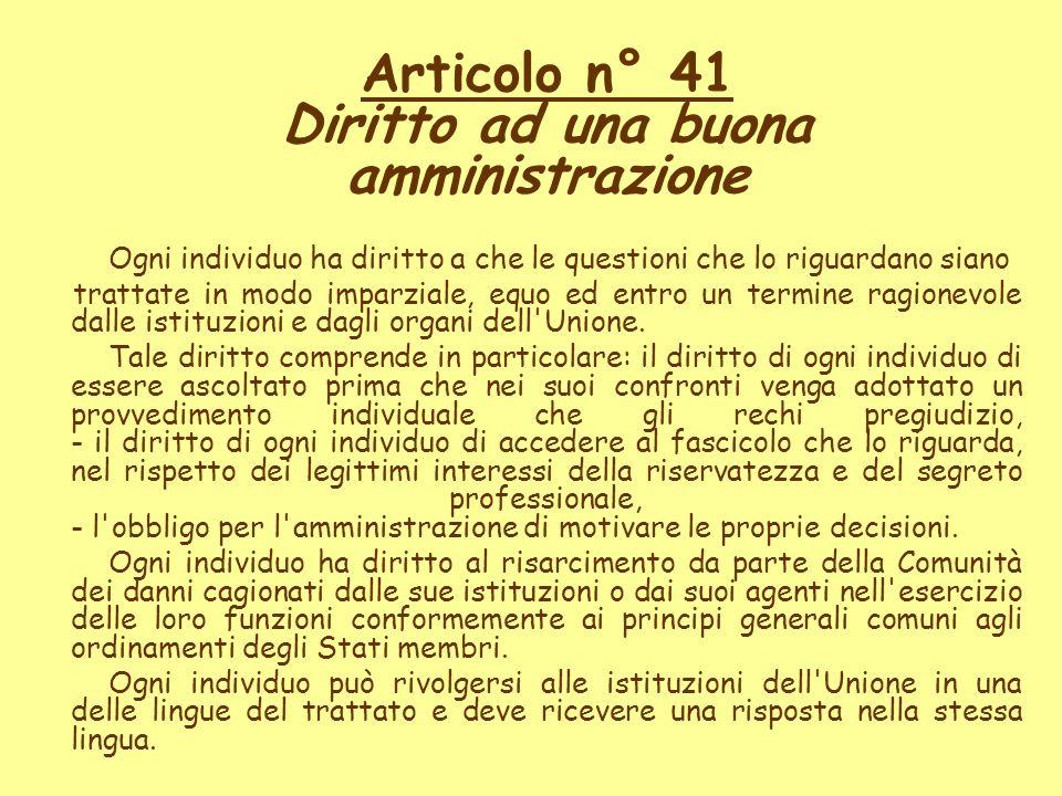 Articolo n° 41 Diritto ad una buona amministrazione Ogni individuo ha diritto a che le questioni che lo riguardano siano trattate in modo imparziale,