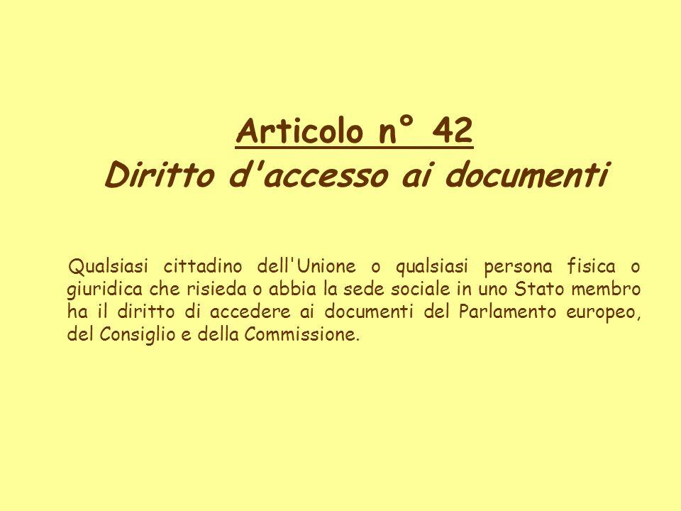 Articolo n° 42 Diritto d'accesso ai documenti Qualsiasi cittadino dell'Unione o qualsiasi persona fisica o giuridica che risieda o abbia la sede socia