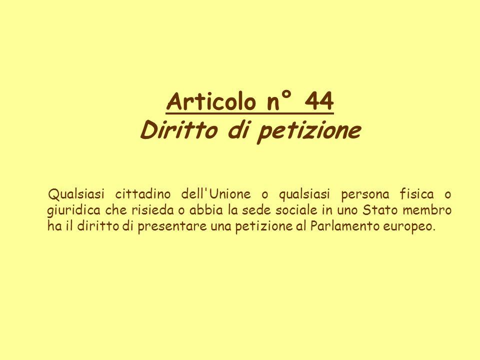 Articolo n° 44 Diritto di petizione Qualsiasi cittadino dell'Unione o qualsiasi persona fisica o giuridica che risieda o abbia la sede sociale in uno