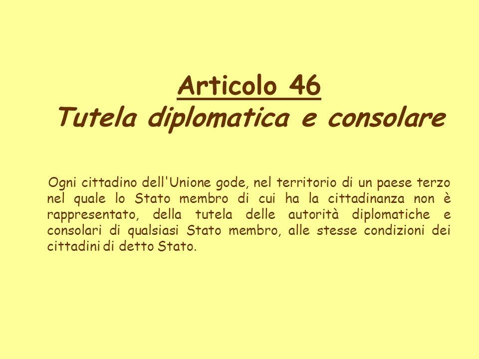 Articolo 46 Tutela diplomatica e consolare Ogni cittadino dell'Unione gode, nel territorio di un paese terzo nel quale lo Stato membro di cui ha la ci