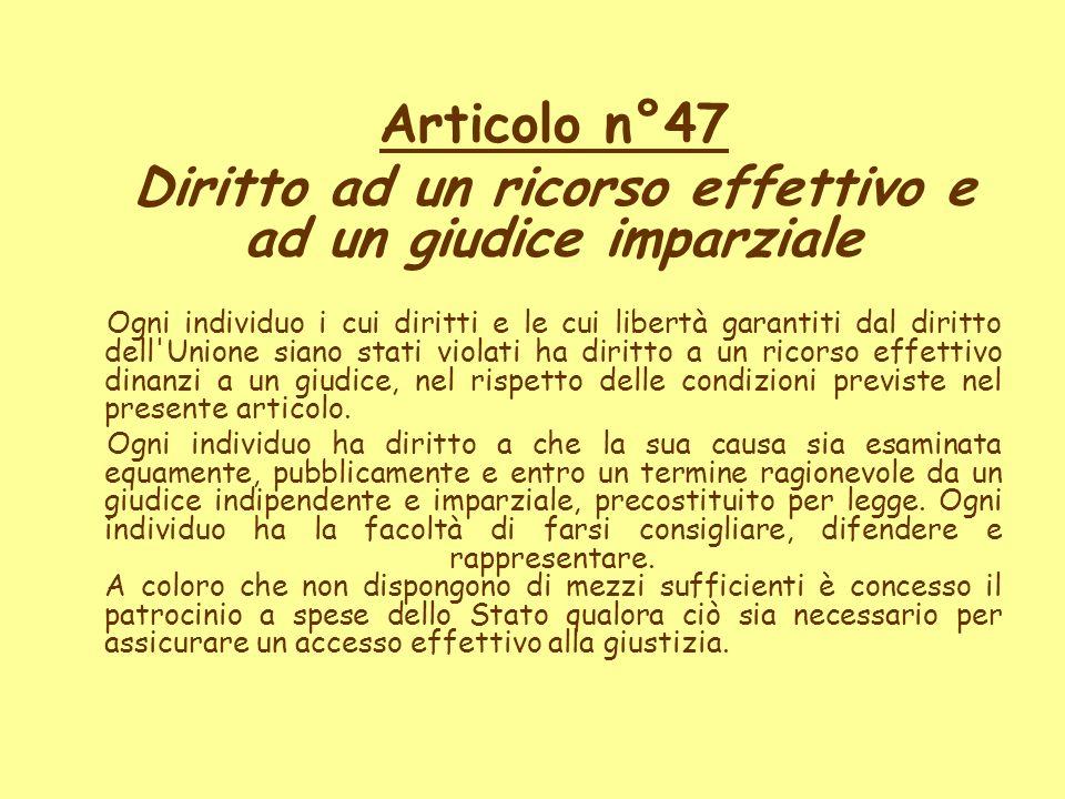 Articolo n°47 Diritto ad un ricorso effettivo e ad un giudice imparziale Ogni individuo i cui diritti e le cui libertà garantiti dal diritto dell'Unio