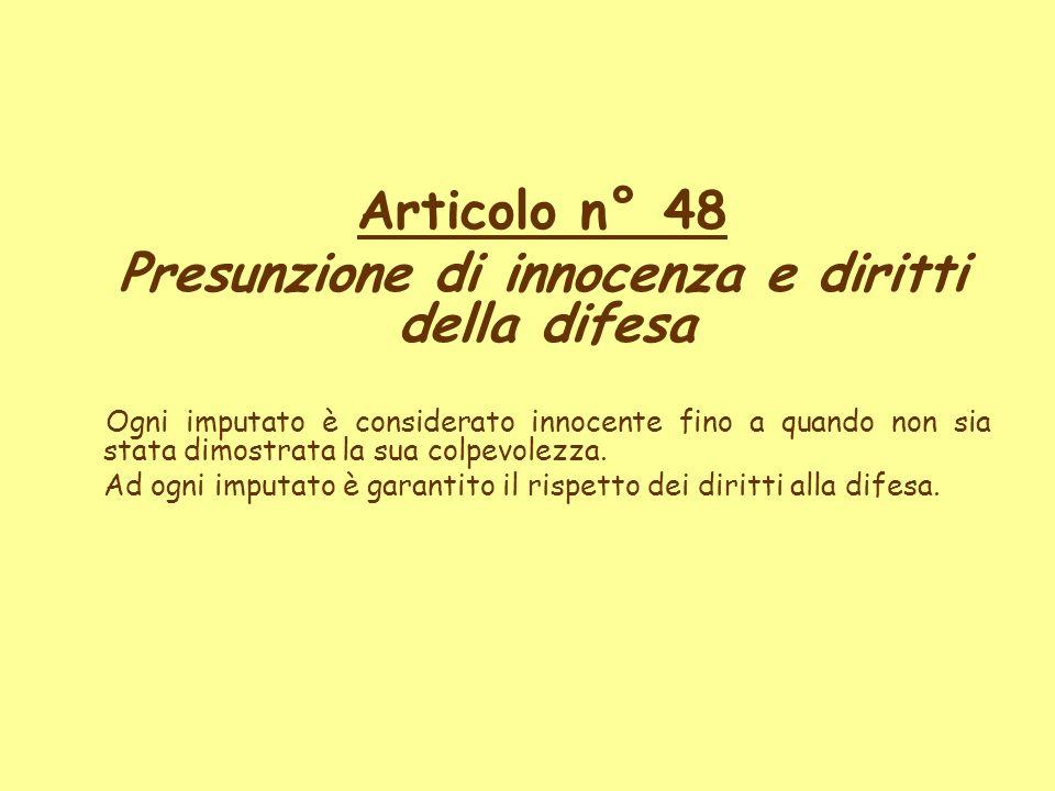 Articolo n° 48 Presunzione di innocenza e diritti della difesa Ogni imputato è considerato innocente fino a quando non sia stata dimostrata la sua col