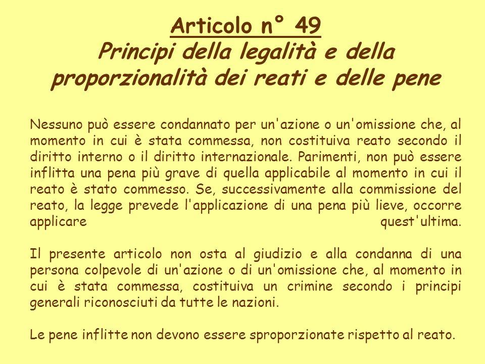 Articolo n° 49 Principi della legalità e della proporzionalità dei reati e delle pene Nessuno può essere condannato per un'azione o un'omissione che,