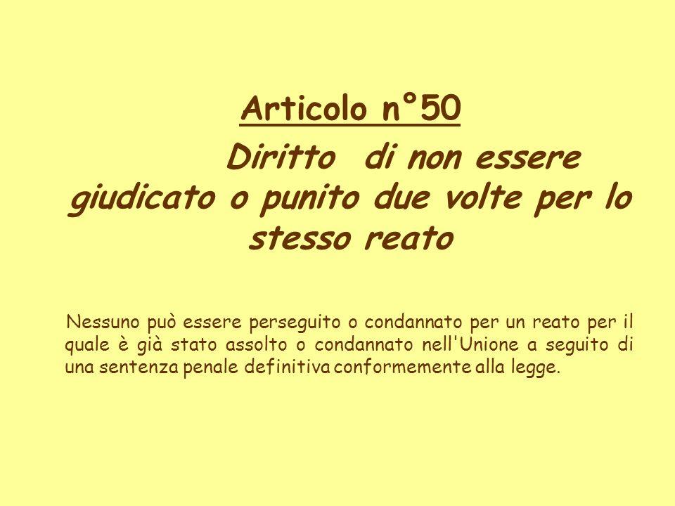 Articolo n°50 Diritto di non essere giudicato o punito due volte per lo stesso reato Nessuno può essere perseguito o condannato per un reato per il qu
