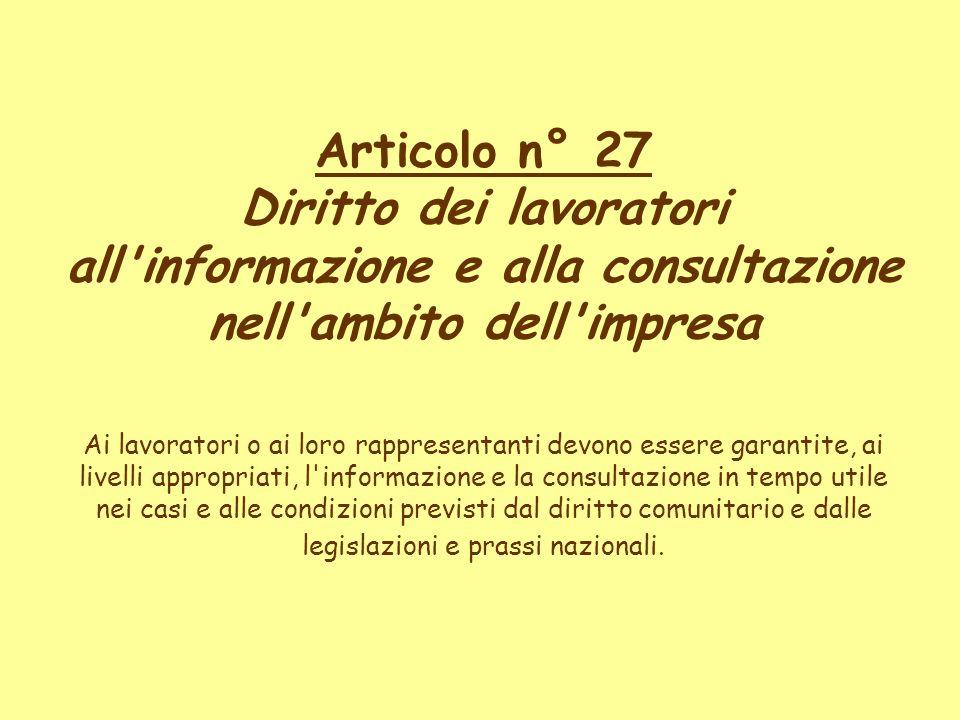 Articolo n° 27 Diritto dei lavoratori all'informazione e alla consultazione nell'ambito dell'impresa Ai lavoratori o ai loro rappresentanti devono ess
