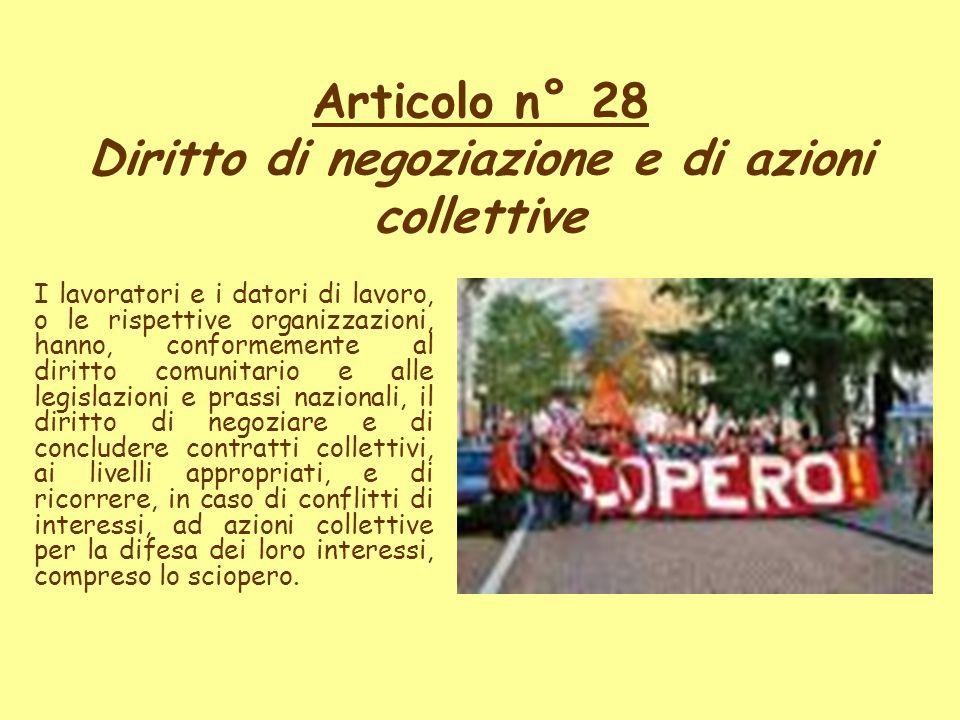Articolo n° 28 Diritto di negoziazione e di azioni collettive I lavoratori e i datori di lavoro, o le rispettive organizzazioni, hanno, conformemente